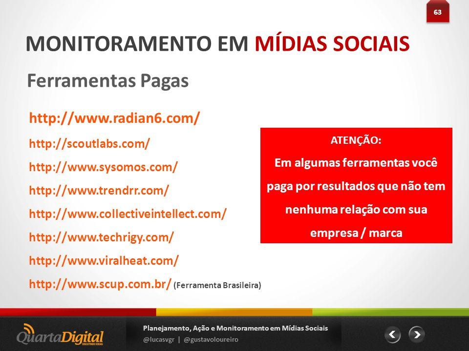 63 Planejamento, Ação e Monitoramento em Mídias Sociais @lucasvgr | @gustavoloureiro MONITORAMENTO EM MÍDIAS SOCIAIS Ferramentas Pagas http://www.radi