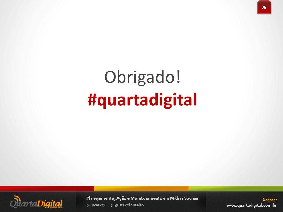 76 Planejamento, Ação e Monitoramento em Mídias Sociais @lucasvgr | @gustavoloureiro Obrigado! #quartadigital Acesse: www.quartadigital.com.br