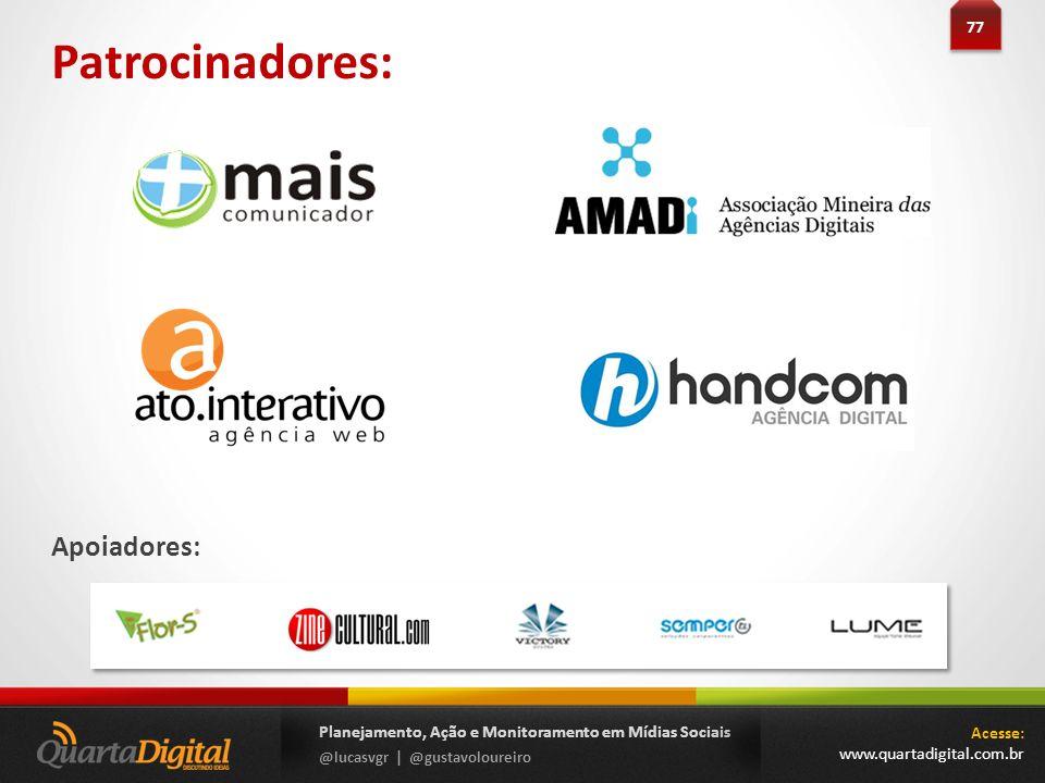 Planejamento, Ação e Monitoramento em Mídias Sociais @lucasvgr | @gustavoloureiro Patrocinadores: Apoiadores: Acesse: www.quartadigital.com.br 77