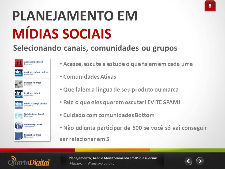 PLANEJAMENTO EM MÍDIAS SOCIAIS Selecionando canais, comunidades ou grupos 8 8 Planejamento, Ação e Monitoramento em Mídias Sociais @lucasvgr | @gustav