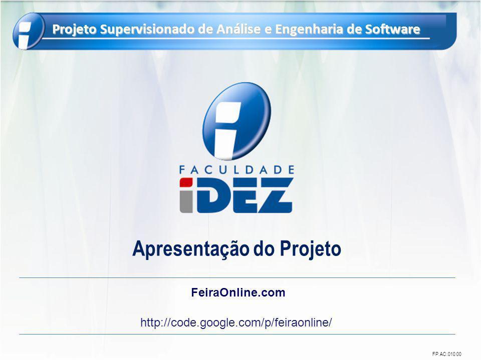FP.AC.010.00 Projeto Supervisionado de Análise e Engenharia de Software Apresentação do Projeto FeiraOnline.com http://code.google.com/p/feiraonline/