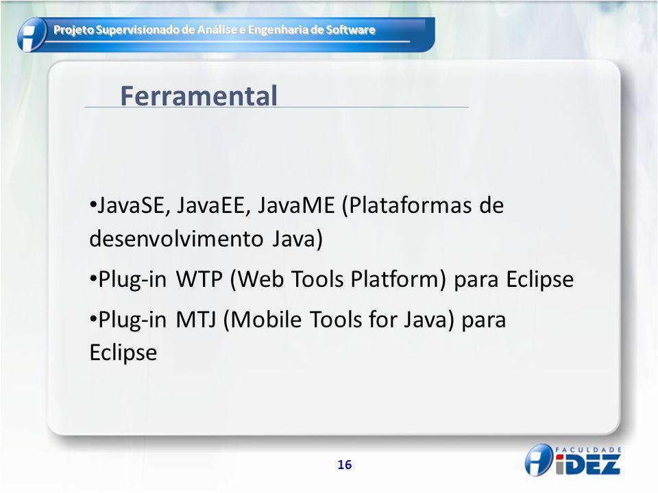 Projeto Supervisionado de Análise e Engenharia de Software 16 Ferramental JavaSE, JavaEE, JavaME (Plataformas de desenvolvimento Java) Plug-in WTP (Web Tools Platform) para Eclipse Plug-in MTJ (Mobile Tools for Java) para Eclipse