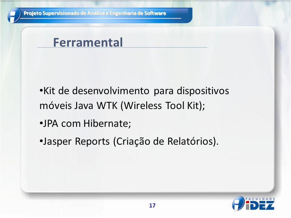 Projeto Supervisionado de Análise e Engenharia de Software 17 Ferramental Kit de desenvolvimento para dispositivos móveis Java WTK (Wireless Tool Kit); JPA com Hibernate; Jasper Reports (Criação de Relatórios).