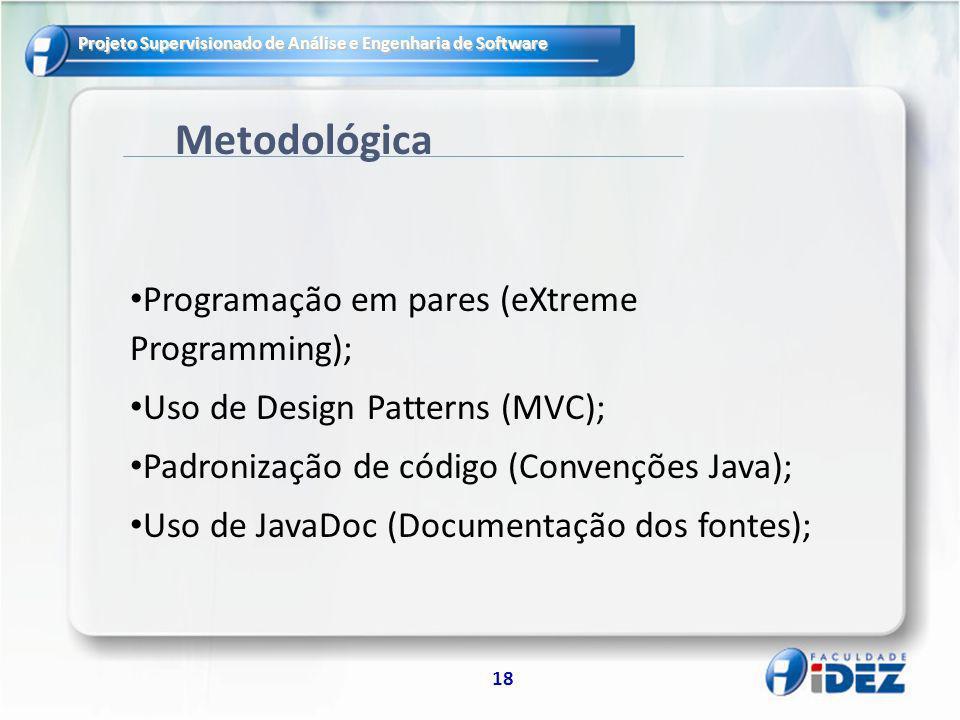 Projeto Supervisionado de Análise e Engenharia de Software 18 Metodológica Programação em pares (eXtreme Programming); Uso de Design Patterns (MVC); Padronização de código (Convenções Java); Uso de JavaDoc (Documentação dos fontes);