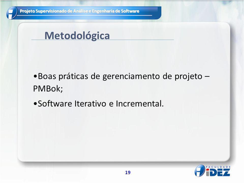 Projeto Supervisionado de Análise e Engenharia de Software 19 Metodológica Boas práticas de gerenciamento de projeto – PMBok; Software Iterativo e Incremental.