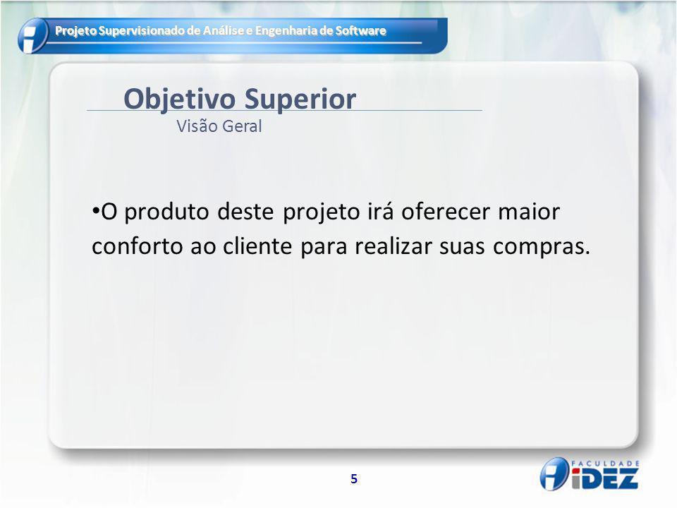 Projeto Supervisionado de Análise e Engenharia de Software 5 Objetivo Superior O produto deste projeto irá oferecer maior conforto ao cliente para realizar suas compras.