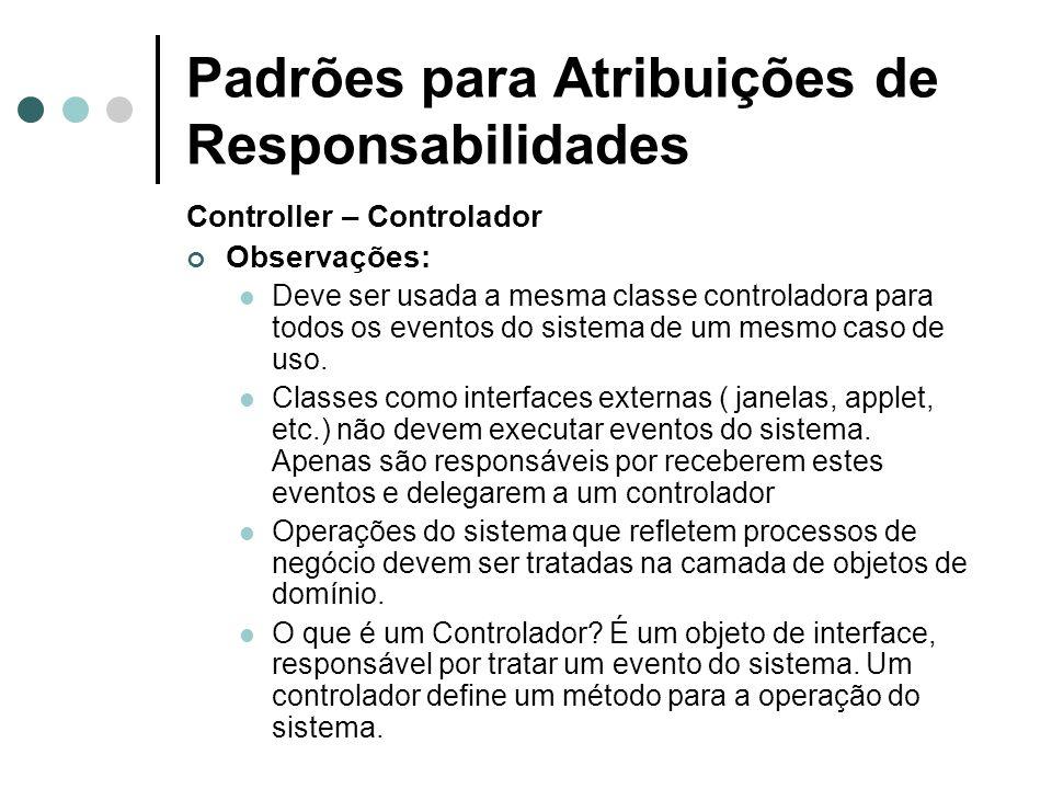 Padrões para Atribuições de Responsabilidades Controller – Controlador Observações: Deve ser usada a mesma classe controladora para todos os eventos d