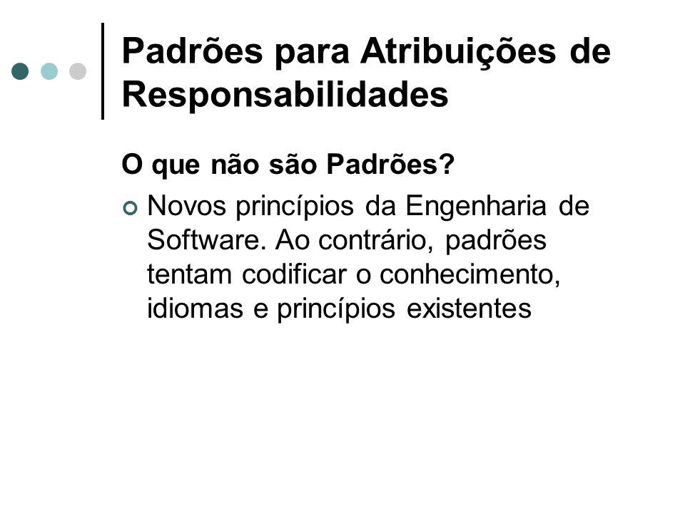 Padrões para Atribuições de Responsabilidades O que não são Padrões? Novos princípios da Engenharia de Software. Ao contrário, padrões tentam codifica
