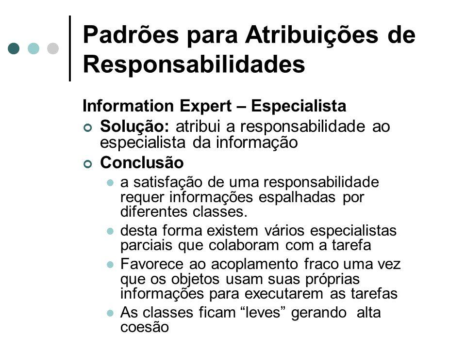 Padrões para Atribuições de Responsabilidades Information Expert – Especialista Solução: atribui a responsabilidade ao especialista da informação Conc
