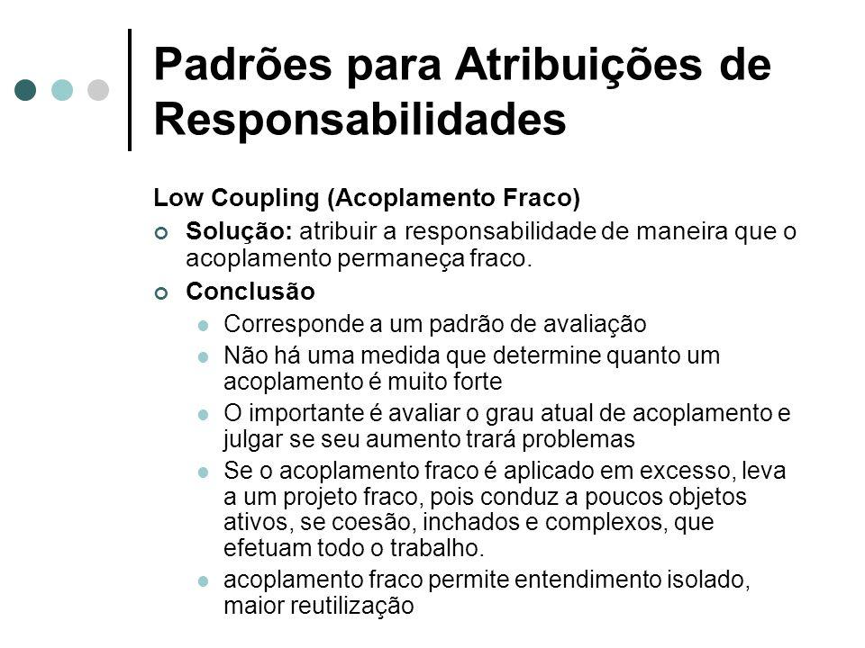 Padrões para Atribuições de Responsabilidades High Cohesion (Coesão Alta) Solução: atribuir uma responsabilidade de modo que a coesão permaneça alta.