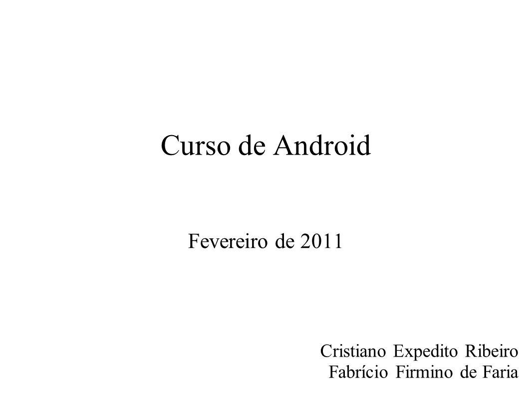 Curso de Android Fevereiro de 2011 Cristiano Expedito Ribeiro Fabrício Firmino de Faria