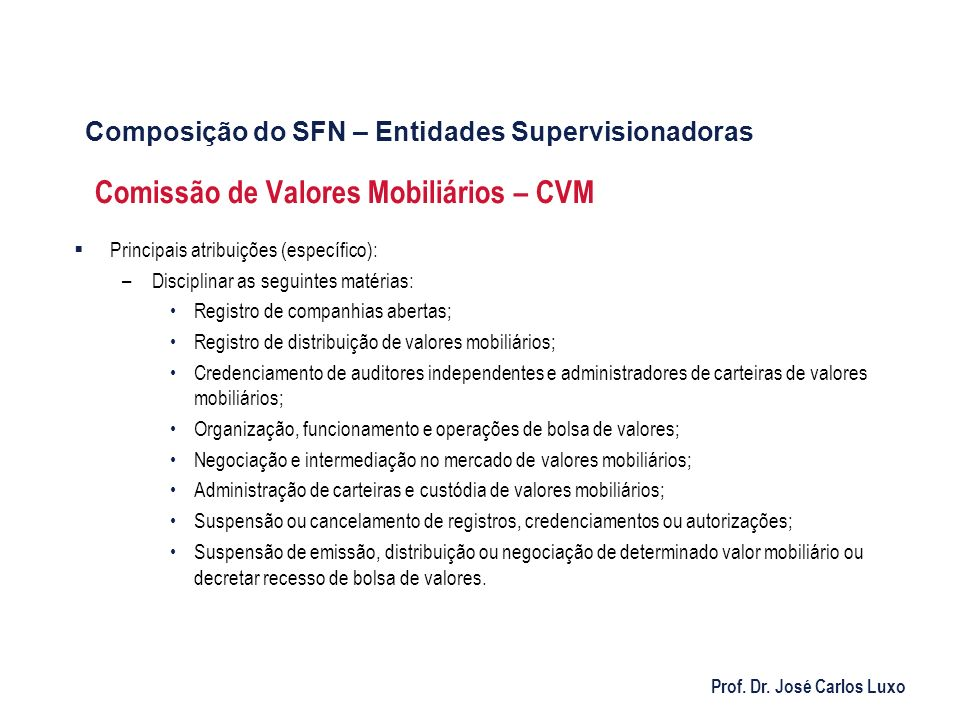Prof. Dr. José Carlos Luxo Comissão de Valores Mobiliários – CVM Principais atribuições (específico): –Disciplinar as seguintes matérias: Registro de