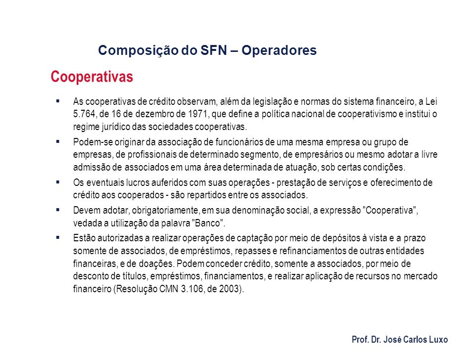 Prof. Dr. José Carlos Luxo Cooperativas As cooperativas de crédito observam, além da legislação e normas do sistema financeiro, a Lei 5.764, de 16 de
