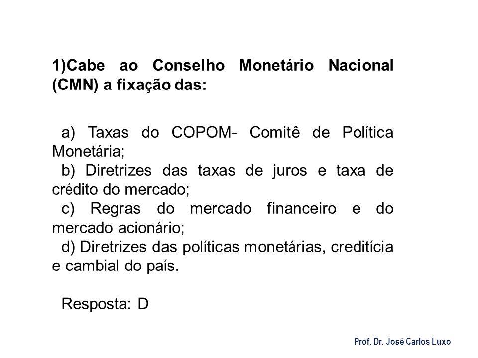 Prof. Dr. José Carlos Luxo 1) Cabe ao Conselho Monet á rio Nacional (CMN) a fixa ç ão das: a) Taxas do COPOM- Comitê de Pol í tica Monet á ria; b) Dir