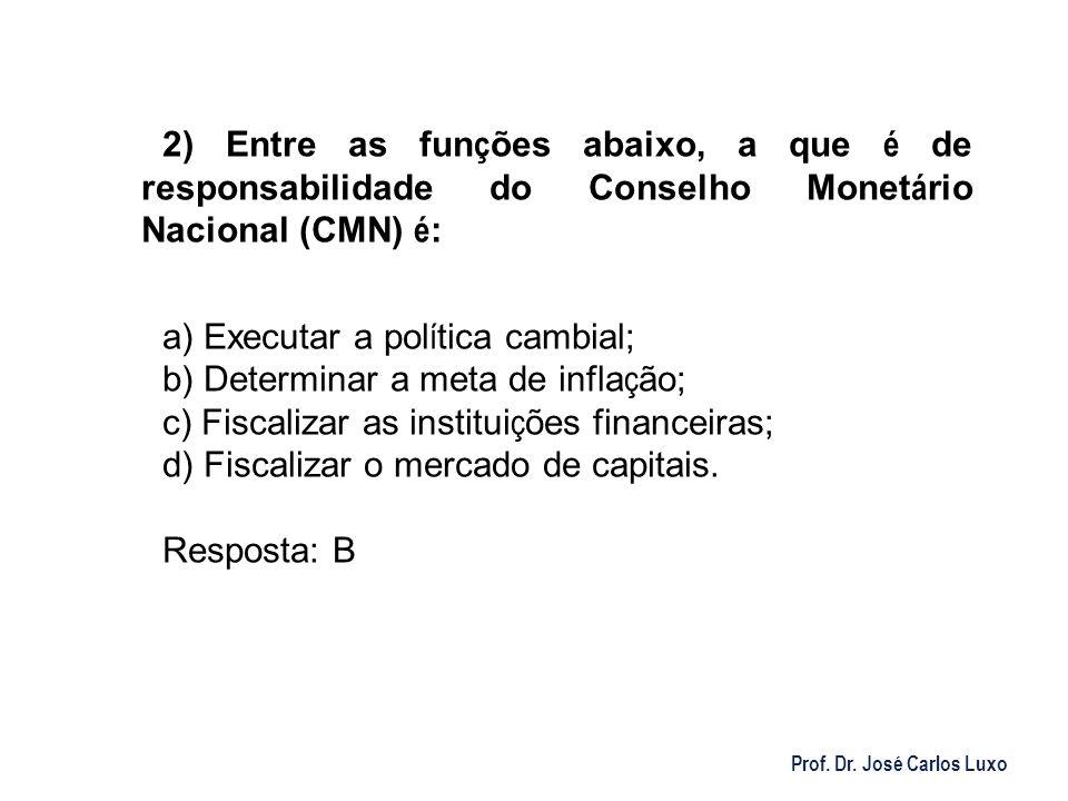 Prof. Dr. José Carlos Luxo 2) Entre as fun ç ões abaixo, a que é de responsabilidade do Conselho Monet á rio Nacional (CMN) é : a) Executar a pol í ti