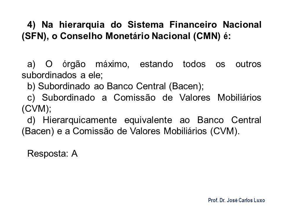 Prof. Dr. José Carlos Luxo 4) Na hierarquia do Sistema Financeiro Nacional (SFN), o Conselho Monet á rio Nacional (CMN) é : a) O ó rgão m á ximo, esta
