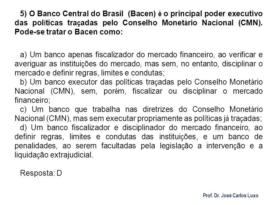 Prof. Dr. José Carlos Luxo 5) O Banco Central do Brasil (Bacen) é o principal poder executivo das pol í ticas tra ç adas pelo Conselho Monet á rio Nac