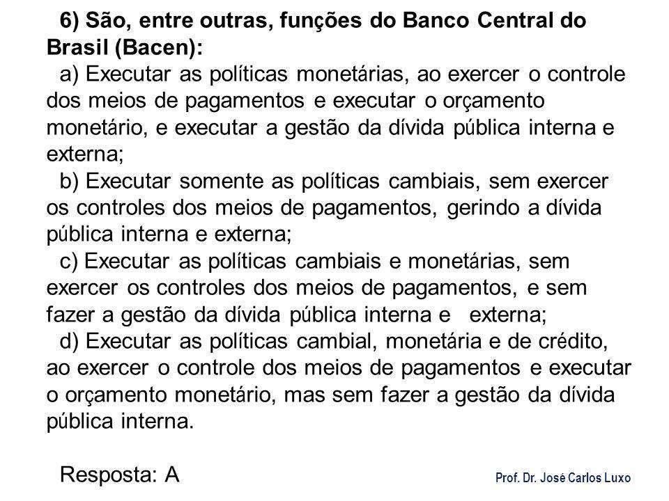 Prof. Dr. José Carlos Luxo 6) São, entre outras, fun ç ões do Banco Central do Brasil (Bacen): a) Executar as pol í ticas monet á rias, ao exercer o c