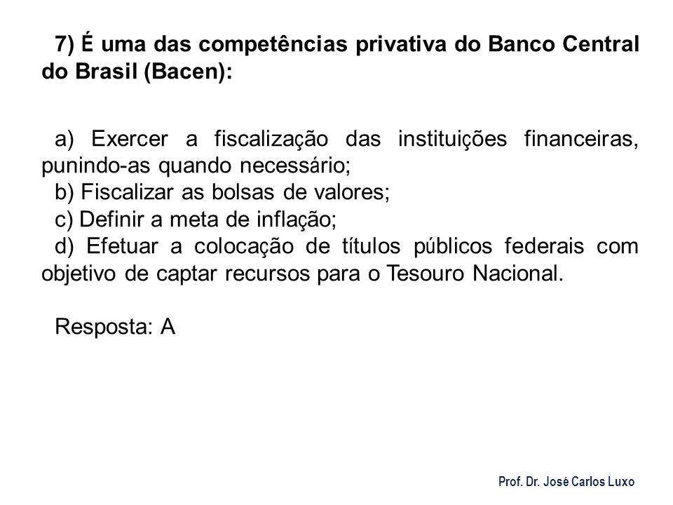Prof. Dr. José Carlos Luxo 7) É uma das competências privativa do Banco Central do Brasil (Bacen): a) Exercer a fiscaliza ç ão das institui ç ões fina