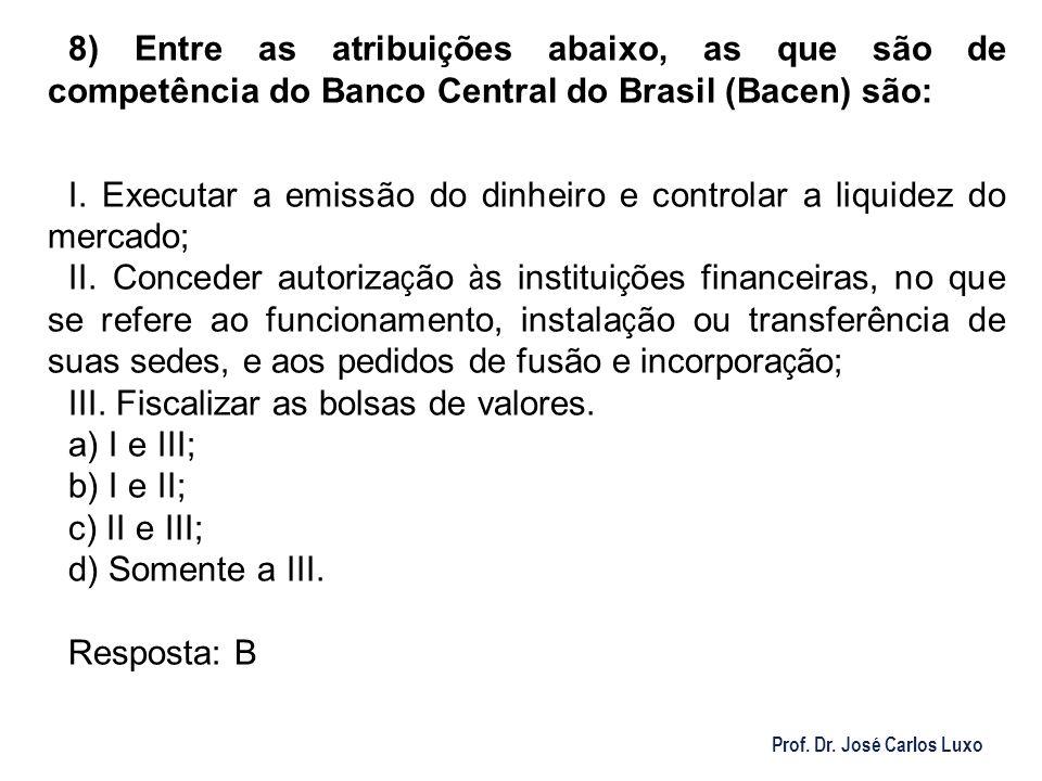 Prof. Dr. José Carlos Luxo 8) Entre as atribui ç ões abaixo, as que são de competência do Banco Central do Brasil (Bacen) são: I. Executar a emissão d