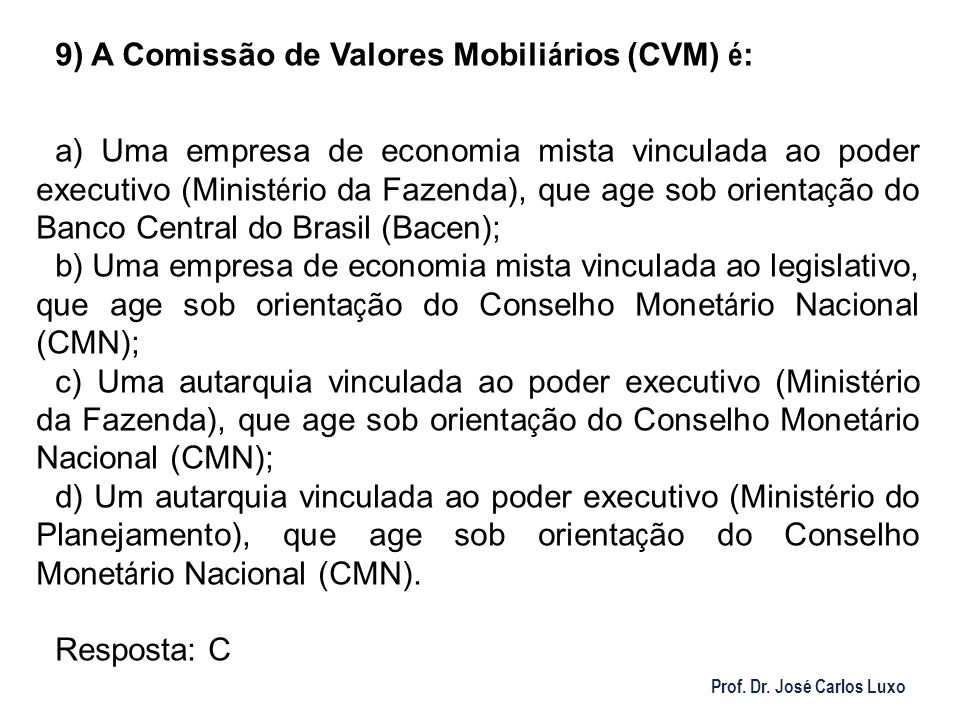 Prof. Dr. José Carlos Luxo 9) A Comissão de Valores Mobili á rios (CVM) é : a) Uma empresa de economia mista vinculada ao poder executivo (Minist é ri