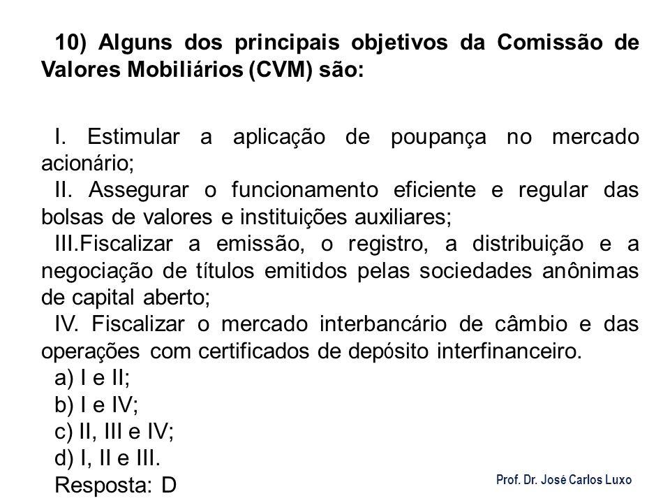 Prof. Dr. José Carlos Luxo 10) Alguns dos principais objetivos da Comissão de Valores Mobili á rios (CVM) são: I. Estimular a aplica ç ão de poupan ç