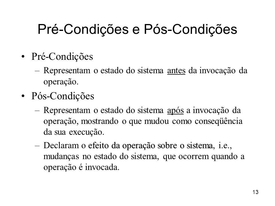13 Pré-Condições e Pós-Condições Pré-Condições –Representam o estado do sistema antes da invocação da operação. Pós-Condições –Representam o estado do