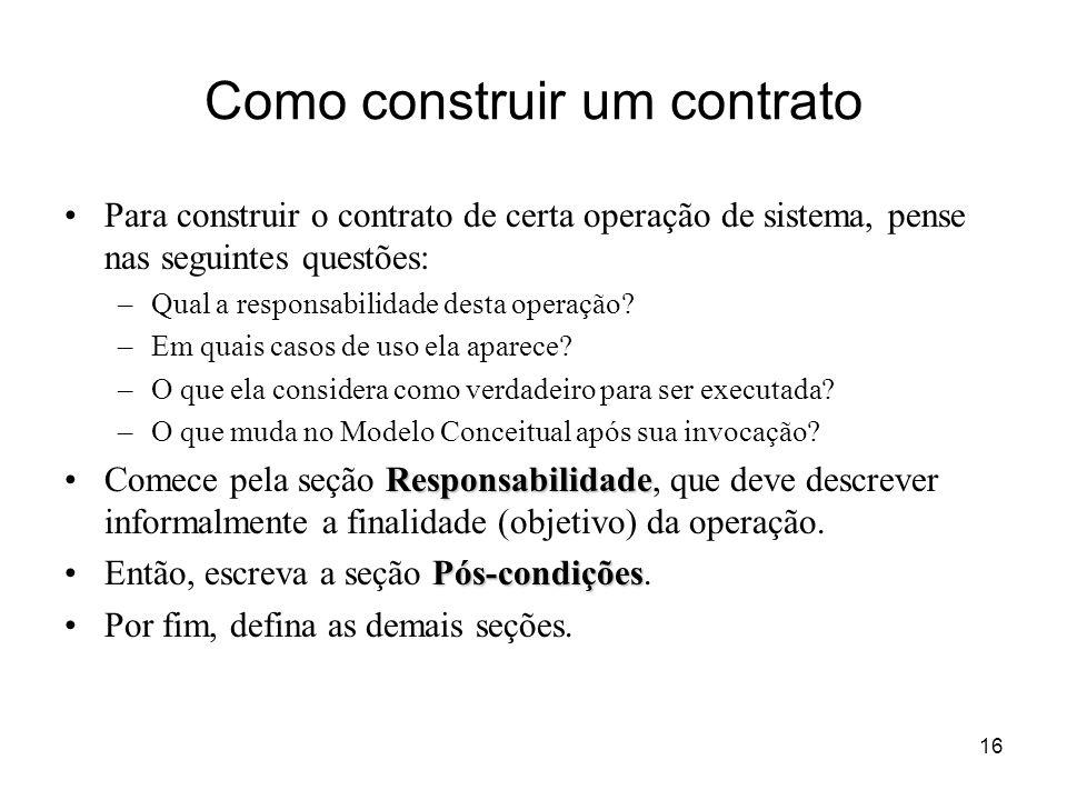16 Como construir um contrato Para construir o contrato de certa operação de sistema, pense nas seguintes questões: –Qual a responsabilidade desta ope