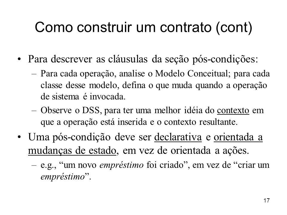 17 Como construir um contrato (cont) Para descrever as cláusulas da seção pós-condições: –Para cada operação, analise o Modelo Conceitual; para cada c