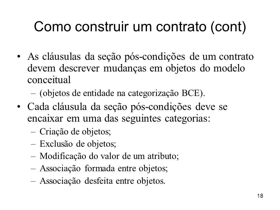 18 Como construir um contrato (cont) As cláusulas da seção pós-condições de um contrato devem descrever mudanças em objetos do modelo conceitual –(obj