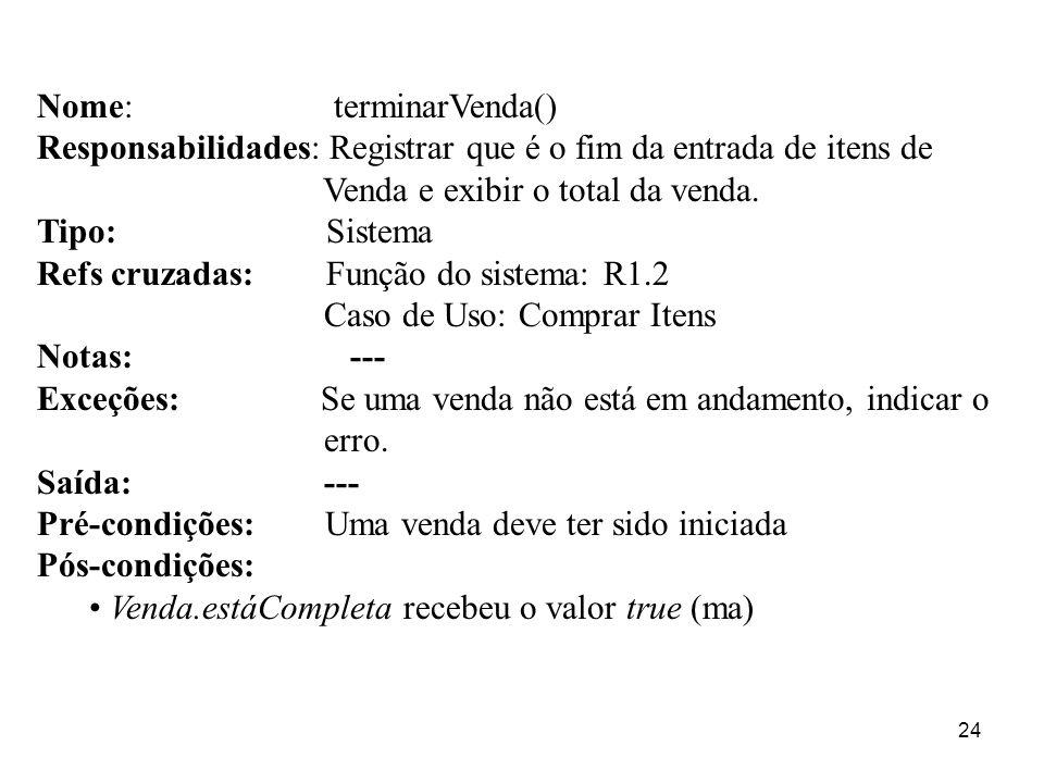 24 Nome: terminarVenda() Responsabilidades: Registrar que é o fim da entrada de itens de Venda e exibir o total da venda. Tipo: Sistema Refs cruzadas: