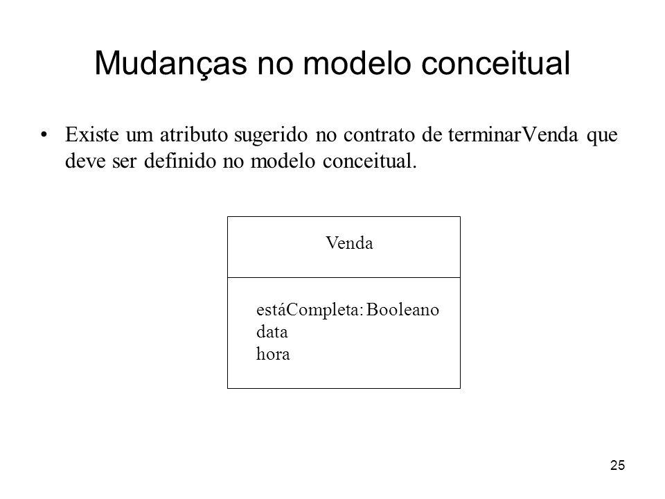 25 Mudanças no modelo conceitual Existe um atributo sugerido no contrato de terminarVenda que deve ser definido no modelo conceitual. Venda estáComple