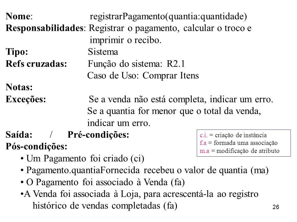26 Nome: registrarPagamento(quantia:quantidade) Responsabilidades: Registrar o pagamento, calcular o troco e imprimir o recibo. Tipo: Sistema Refs cru