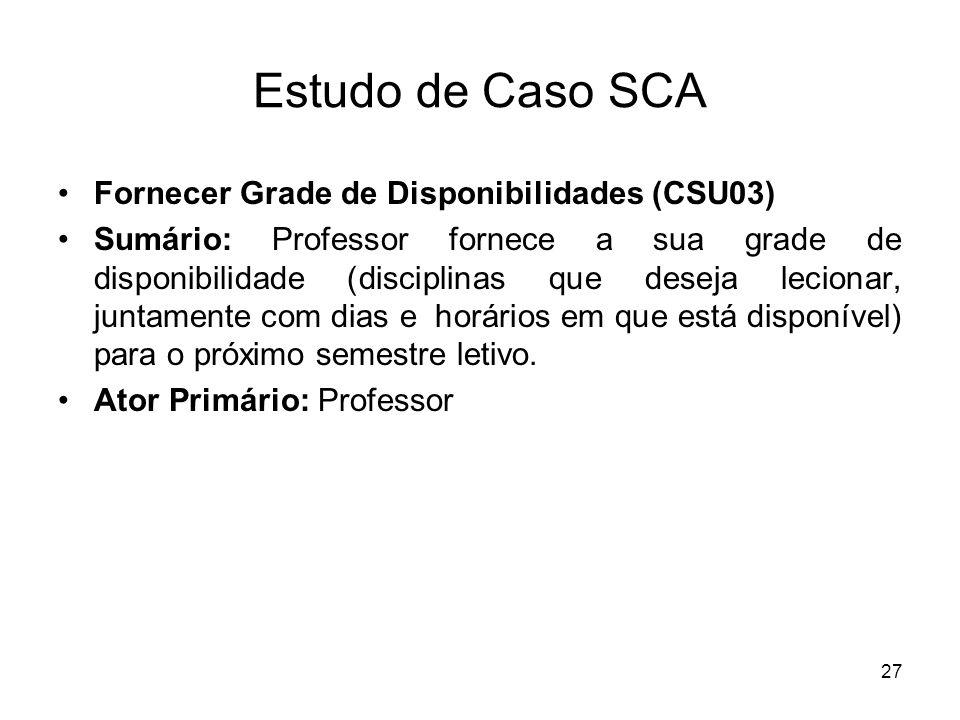 27 Estudo de Caso SCA Fornecer Grade de Disponibilidades (CSU03) Sumário: Professor fornece a sua grade de disponibilidade (disciplinas que deseja lec