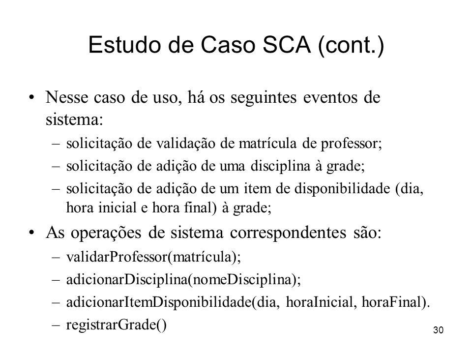 30 Estudo de Caso SCA (cont.) Nesse caso de uso, há os seguintes eventos de sistema: –solicitação de validação de matrícula de professor; –solicitação