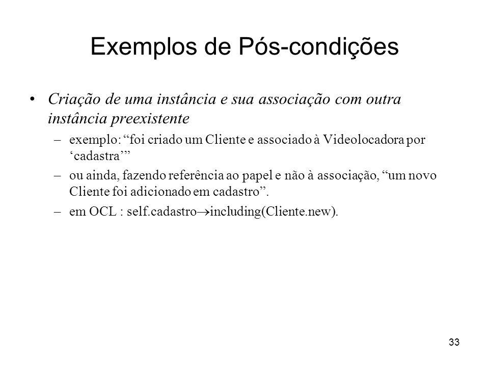 33 Exemplos de Pós-condições Criação de uma instância e sua associação com outra instância preexistente –exemplo: foi criado um Cliente e associado à