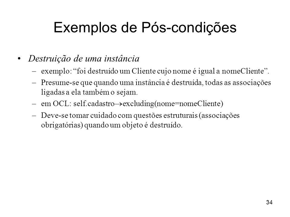 34 Exemplos de Pós-condições Destruição de uma instância –exemplo: foi destruído um Cliente cujo nome é igual a nomeCliente. –Presume-se que quando um