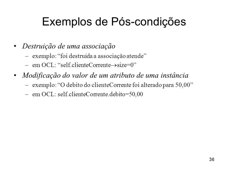 36 Exemplos de Pós-condições Destruição de uma associação –exemplo: foi destruída a associação atende –em OCL: self.clienteCorrente size=0 Modificação