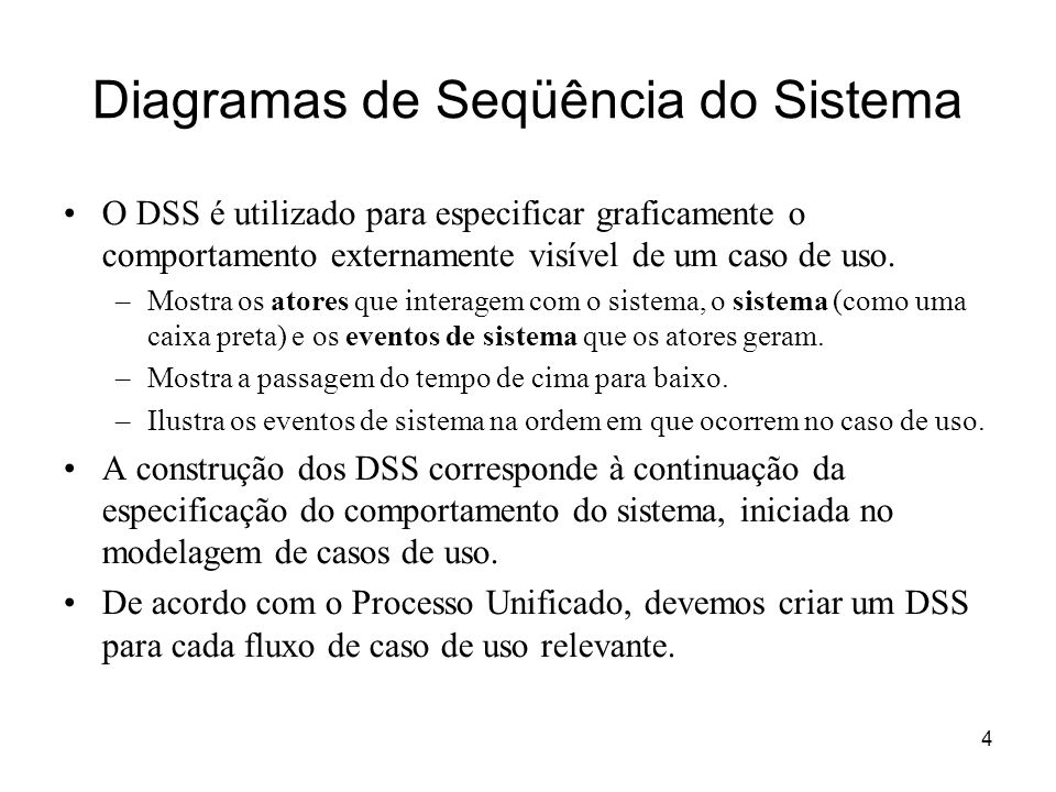 4 Diagramas de Seqüência do Sistema O DSS é utilizado para especificar graficamente o comportamento externamente visível de um caso de uso. –Mostra os