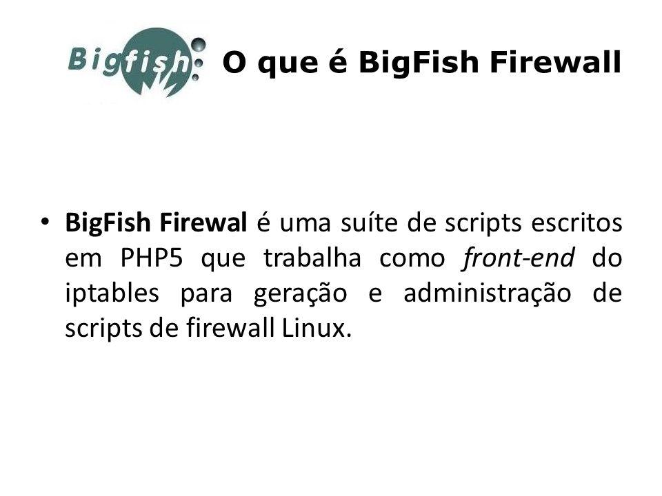 O que é BigFish Firewall BigFish Firewal é uma suíte de scripts escritos em PHP5 que trabalha como front-end do iptables para geração e administração