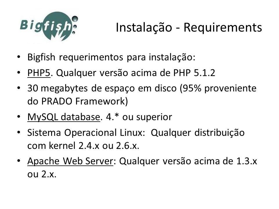 Instalação - Requirements Bigfish requerimentos para instalação: PHP5. Qualquer versão acima de PHP 5.1.2 30 megabytes de espaço em disco (95% proveni