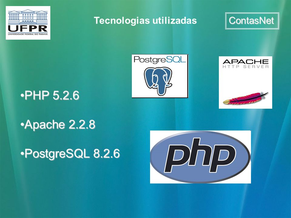ContasNet Tecnologias utilizadas PHP 5.2.6PHP 5.2.6 Apache 2.2.8Apache 2.2.8 PostgreSQL 8.2.6PostgreSQL 8.2.6