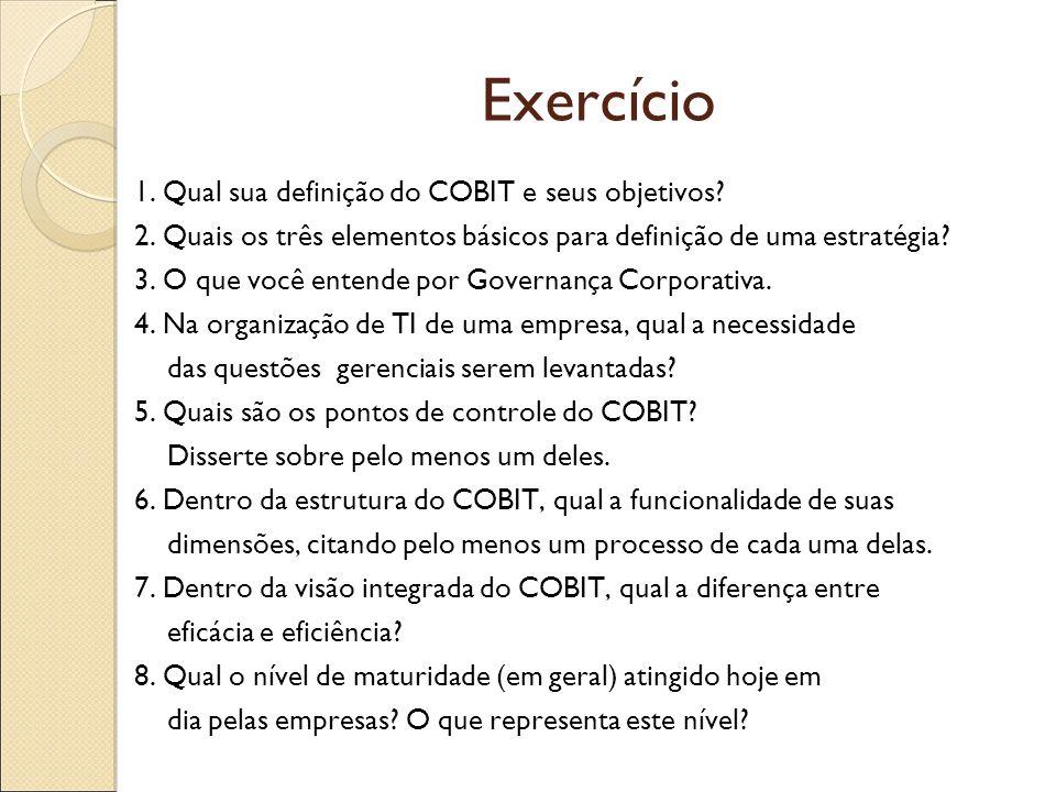 Exercício 1. Qual sua definição do COBIT e seus objetivos? 2. Quais os três elementos básicos para definição de uma estratégia? 3. O que você entende
