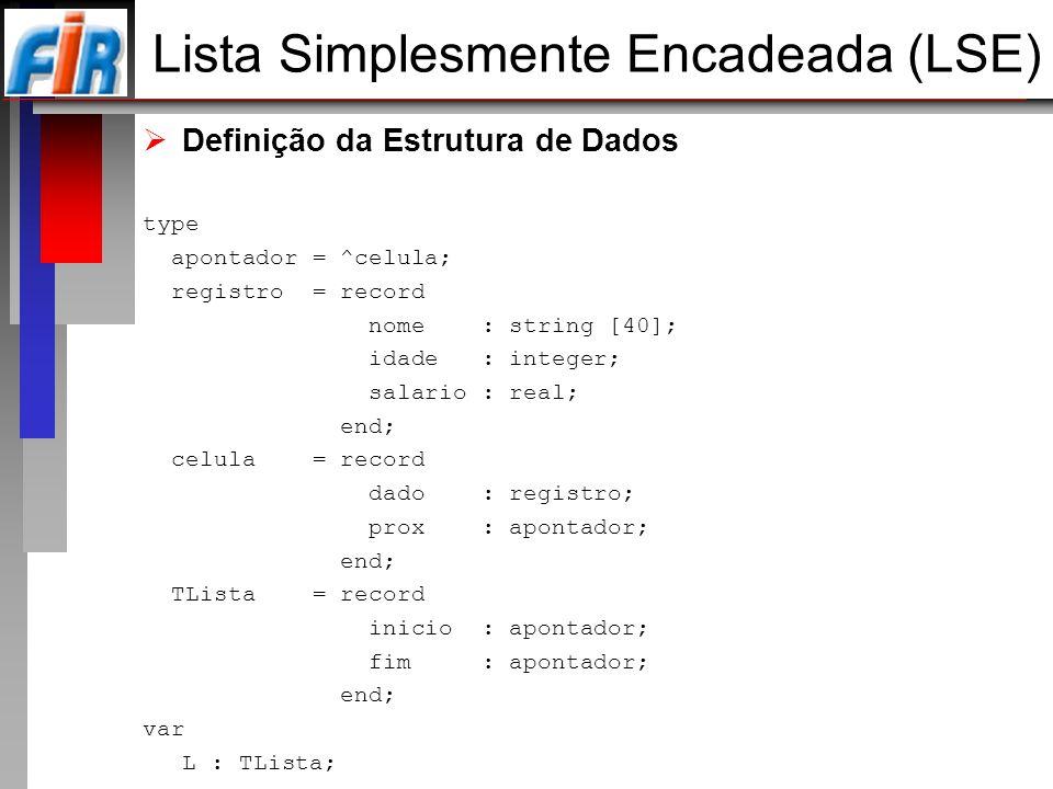 Definição da Estrutura de Dados type apontador = ^celula; registro = record nome : string [40]; idade : integer; salario : real; end; celula = record
