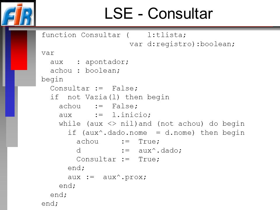 LSE - Consultar function Consultar ( l:tlista; var d:registro):boolean; var aux : apontador; achou : boolean; begin Consultar := False; if not Vazia(l) then begin achou := False; aux := l.inicio; while (aux <> nil)and (not achou) do begin if (aux^.dado.nome = d.nome) then begin achou := True; d := aux^.dado; Consultar := True; end; aux := aux^.prox; end;