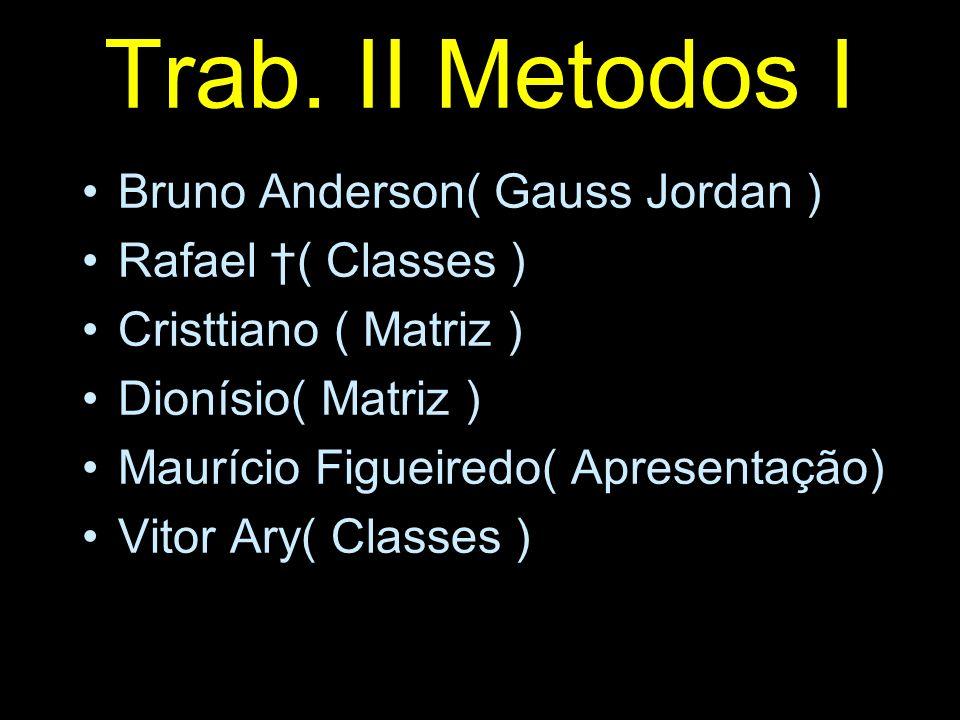 Trab. II Metodos I Bruno Anderson( Gauss Jordan ) Rafael ( Classes ) Cristtiano ( Matriz ) Dionísio( Matriz ) Maurício Figueiredo( Apresentação) Vitor