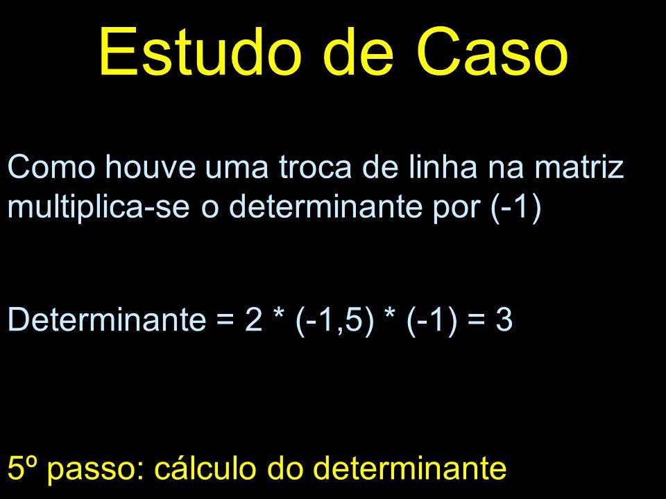 Estudo de Caso Como houve uma troca de linha na matriz multiplica-se o determinante por (-1) 5º passo: cálculo do determinante Determinante = 2 * (-1,