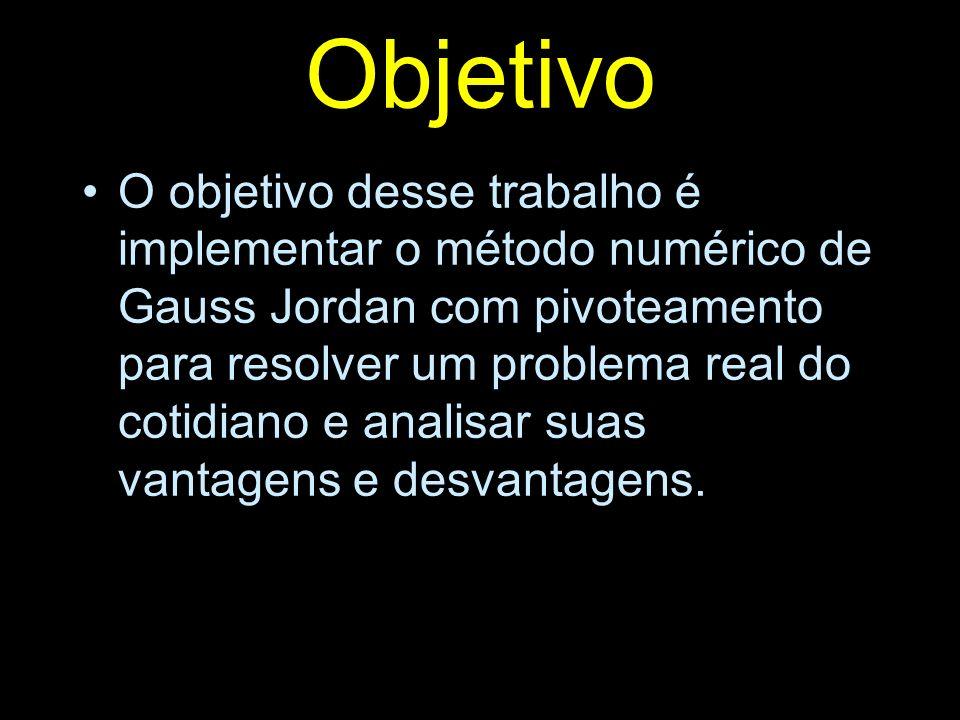 Objetivo O objetivo desse trabalho é implementar o método numérico de Gauss Jordan com pivoteamento para resolver um problema real do cotidiano e anal