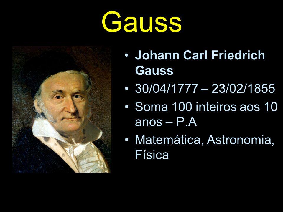Gauss Johann Carl Friedrich Gauss 30/04/1777 – 23/02/1855 Soma 100 inteiros aos 10 anos – P.A Matemática, Astronomia, Física