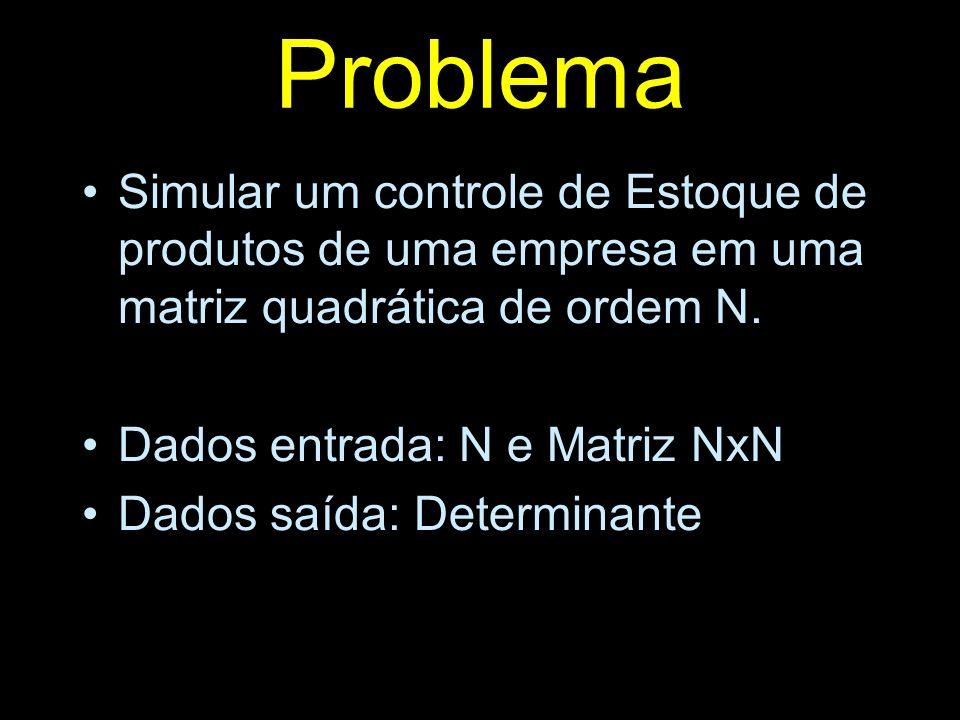 Problema Simular um controle de Estoque de produtos de uma empresa em uma matriz quadrática de ordem N. Dados entrada: N e Matriz NxN Dados saída: Det